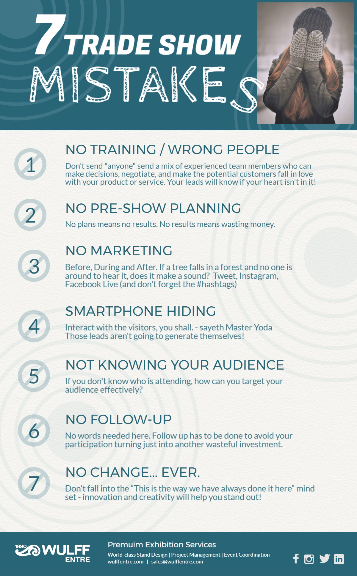 """7 Trade Show Mistakes NO TRAINING / WRONG PEOPLE Don't send """"anyone"""" send a mix of experienced team members who can make decisions, negotiate, and make the potential customers fall in love with your product or service. Your leads will know if your heart isn't in it! NO PRE-SHOW PLANNING No plans means no results. No results means wasting money. NO MARKETING Before, During and After. If a tree falls in a forest and no one is around to hear it, does it make a sound? Tweet, Instagram, Facebook Live (and don't forget the #hashtags) SMARTPHONE HIDING Interact with the visitors, you shall. - sayeth Master Yoda Those leads aren't going to generate themselves! NOT KNOWING YOUR AUDIENCE If you don't know who is attending, how can you target your audience effectively? NO FOLLOW-UP No words needed here. Follow up has to be done to avoid your participation turning just into another wasteful investment. NO CHANGE... EVER. Don't fall into the """"This is the way we have always done it here"""" mind set - innovation and creativity will help you stand out!"""